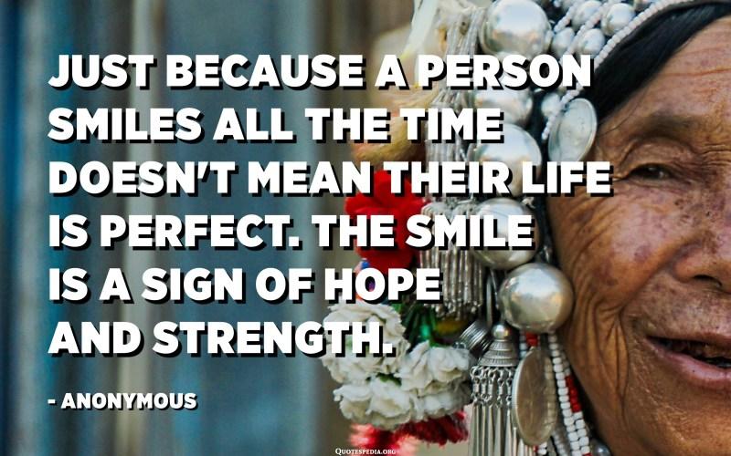 El fet que una persona somriu tot el temps no significa que la seva vida sigui perfecta. El somriure és un signe d'esperança i força. - Anònim