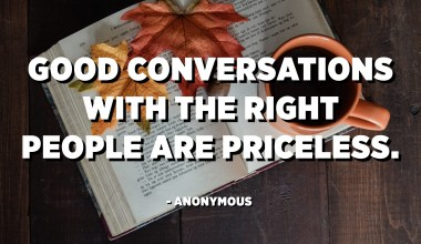 Good conversations with the right people are priceless. - Anonymous