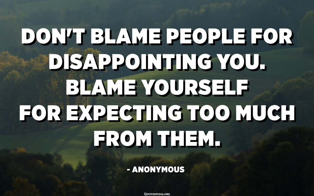 Don't blame people for disappointing you. Blame yourself for expecting too much from them. - Anonymous