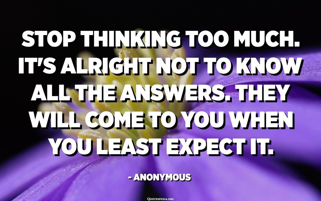 Stop thinking too much. It's alright not to know all the answers. They will come to you when you least expect it. - Anonymous