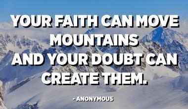 Ձեր հավատքը կարող է սարեր շարժել, և ձեր կասկածը կարող է դրանք ստեղծել: - Անանուն