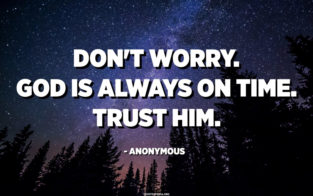 Don't worry. God is always on time. Trust him. - Anonymous