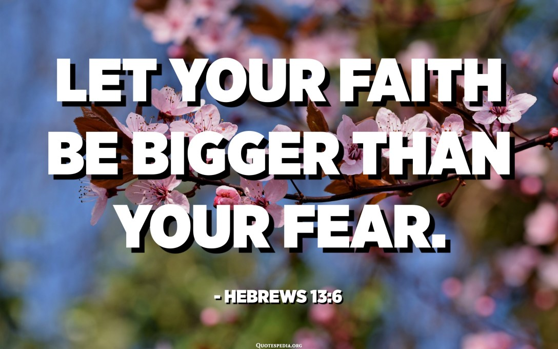 Let your faith be bigger than your fear. - Hebrews 13:6