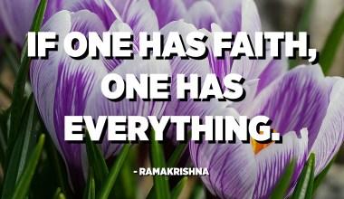 If one has faith, one has everything. - Ramakrishna