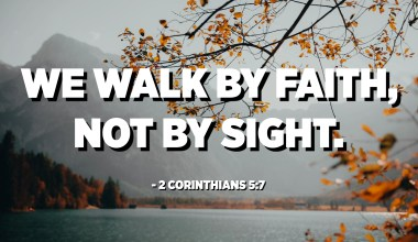We walk by faith, not by sight. - 2 Corinthians 5:7