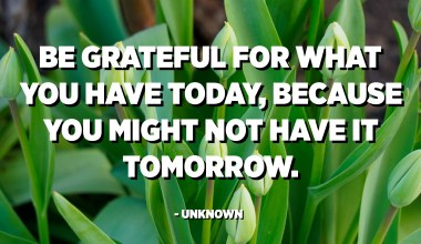 Be grateful for what you have today, because you might not have it tomorrow. - Unknown