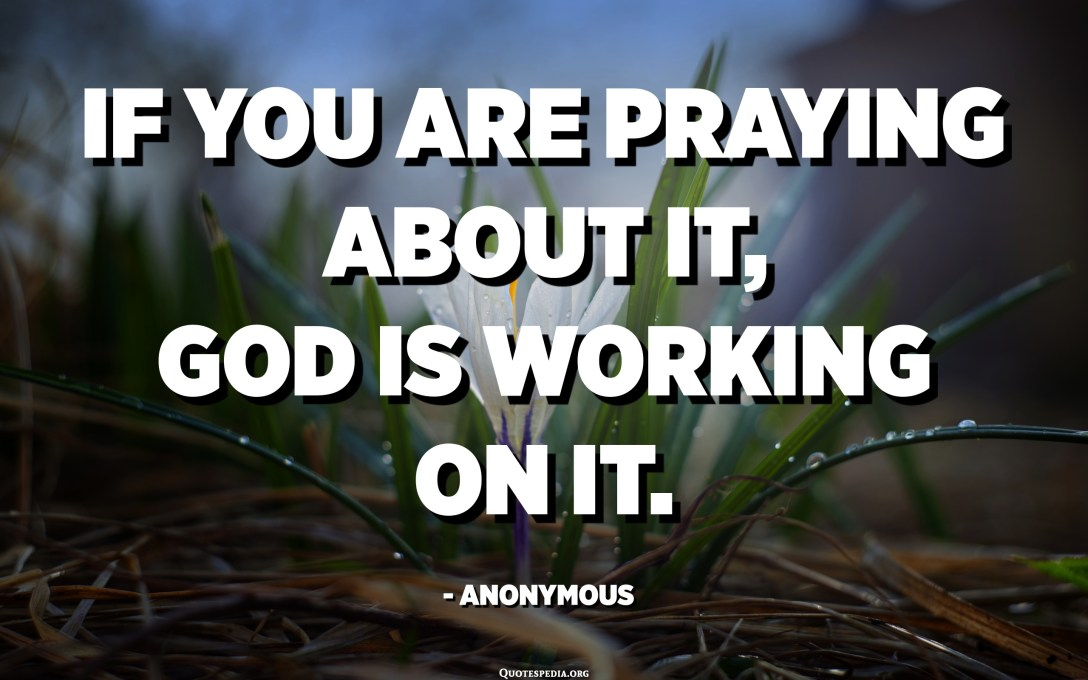 If you are praying about it, God is working on it. - Anonymous