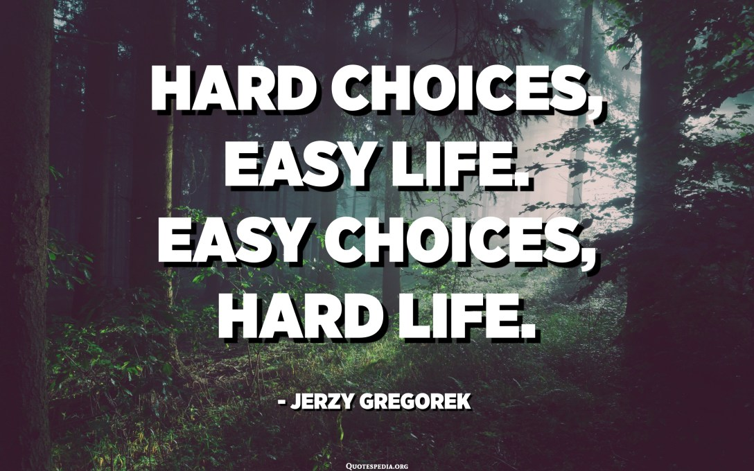 Hard choices, easy life. Easy choices, hard life. - Jerzy Gregorek