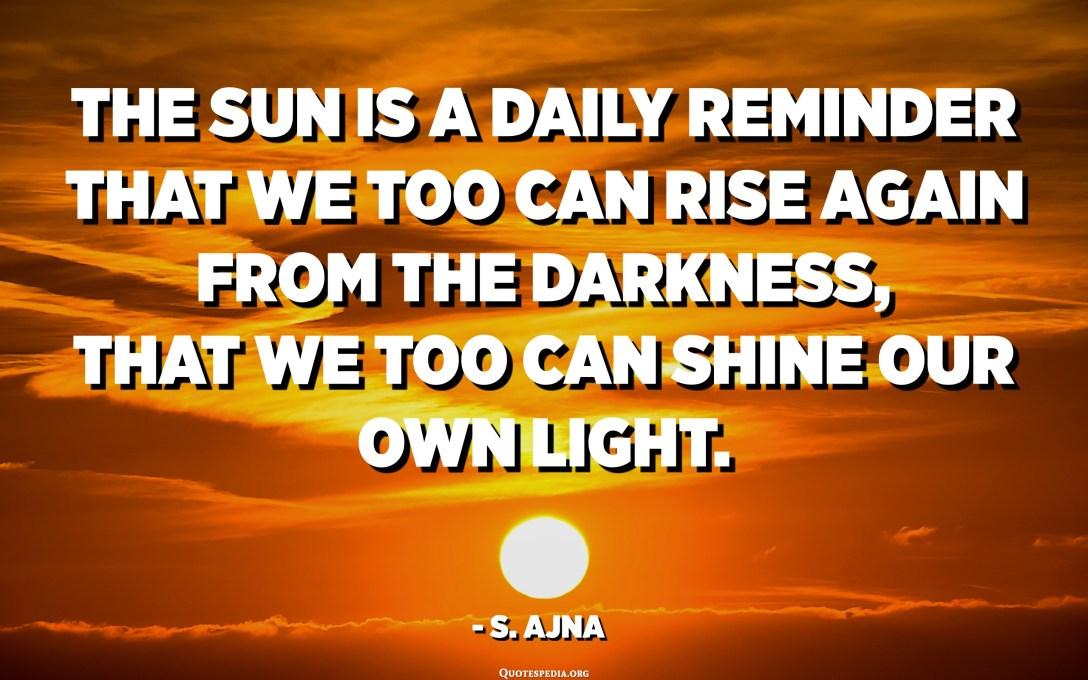 Сонца з'яўляецца штодзённым напамінам пра тое, што мы таксама можам зноў узысці з цемры, што мы таксама можам асвятліць уласнае святло. - С. Аджна