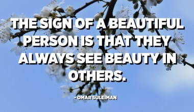 The sign of a beautiful person is that they always see beauty in others. - Omar Suleiman