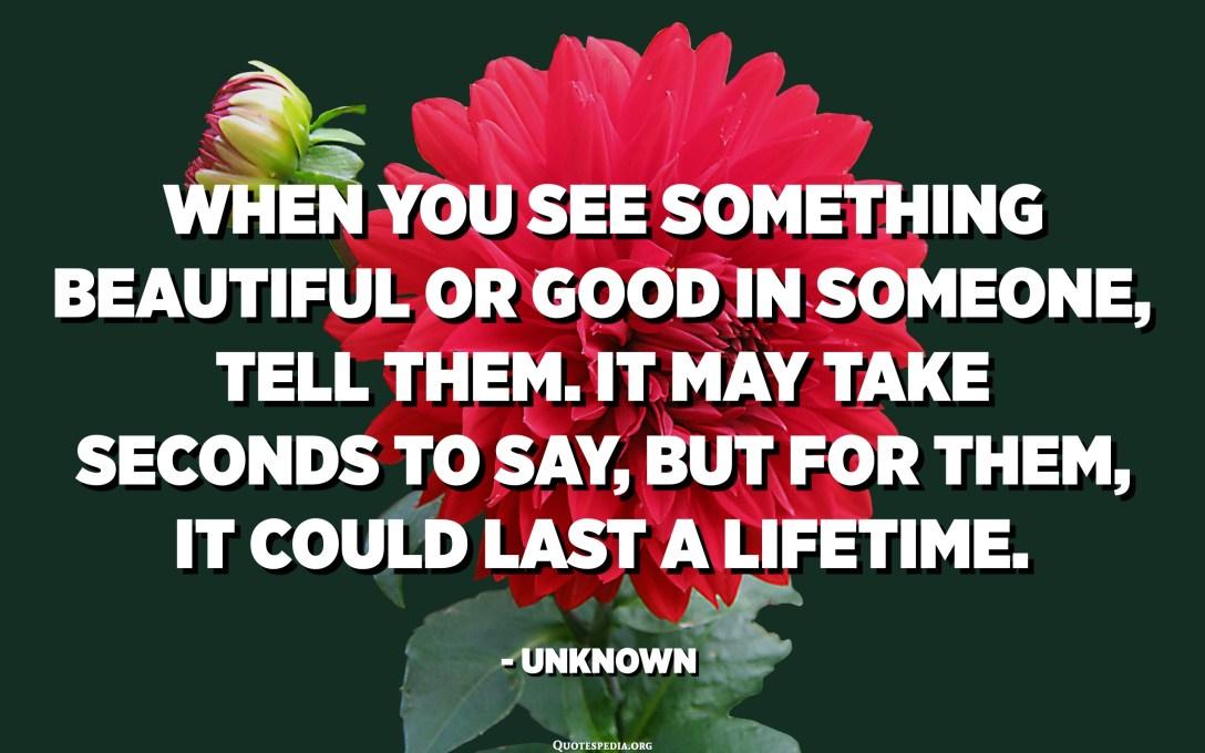 Кога ќе видите нешто убаво или добро кај некого, кажете им. Можеби ќе бидат потребни секунди да се каже, но за нив, може да трае цел живот. - Непознато