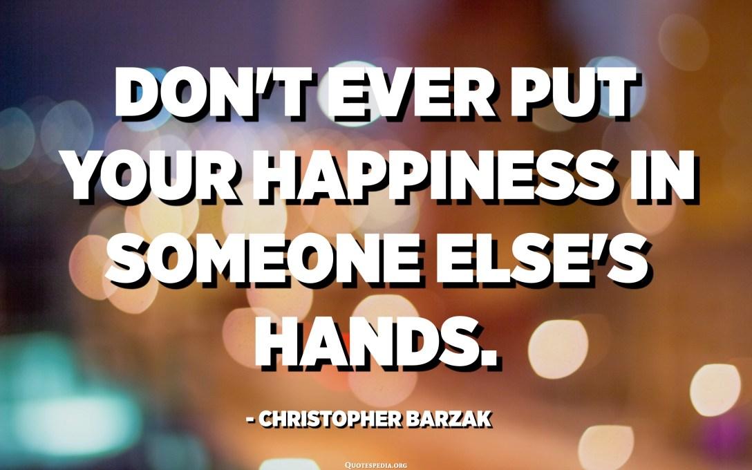 No poseu mai la vostra felicitat en mans d'algú altre. - Christopher Barzak