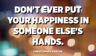 Don't ever put your happiness in someone else's hands. - Christopher Barzak