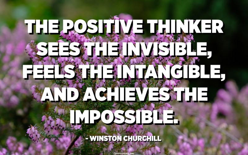 El pensador positiu veu allò invisible, sent allò intangible i aconsegueix allò impossible. - Winston Churchill