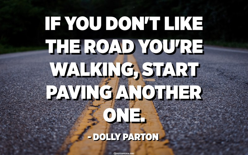 If you don't like the road you're walking, start paving another one. - Dolly Parton