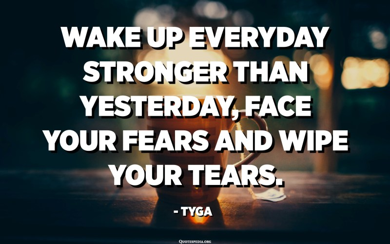 Wake up everyday stronger than yesterday, face your fears and wipe your tears. - TYGA