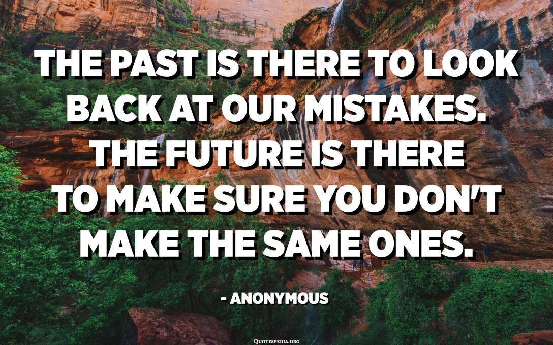 الماضي موجود لإلقاء نظرة على أخطائنا. المستقبل موجود للتأكد من أنك لا تصنع نفس الأشياء. - مجهول
