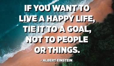 Wann Dir e glécklecht Liewe wëllt liewen, bindt et un e Goal, net fir Leit oder Saachen. - Albert Einstein