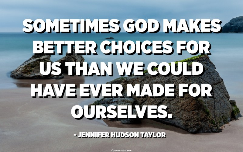 Sometimes God makes better choices for us than we could have ever made for ourselves. - Jennifer Hudson Taylor