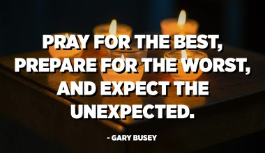 Pray for the best, prepare for the worst, and expect the unexpected. - Gary Busey