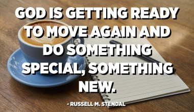 God is getting ready to move again and do something special, something new. - Russell M. Stendal
