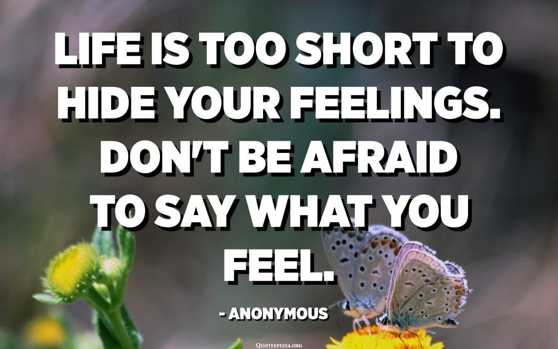 Livet er for kort til å skjule følelsene dine. Ikke vær redd for å si hva du føler. - Anonym
