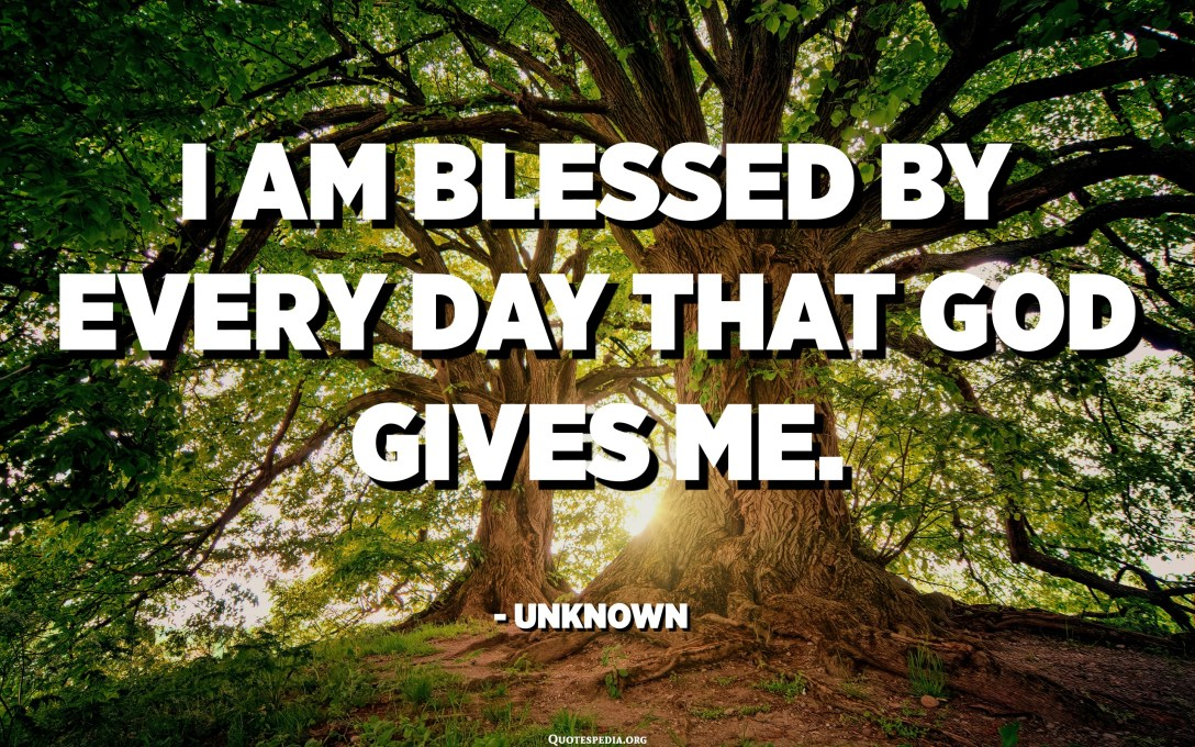 I am blessed by every day that God gives me. - Unknown