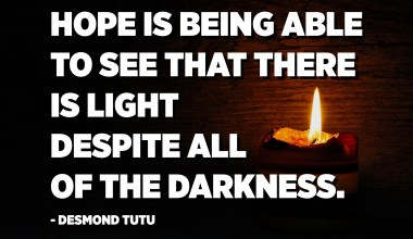 Hope is being able to see that there is light despite all of the darkness. - Desmond Tutu