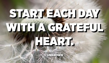 Start each day with a grateful heart. - Unknown