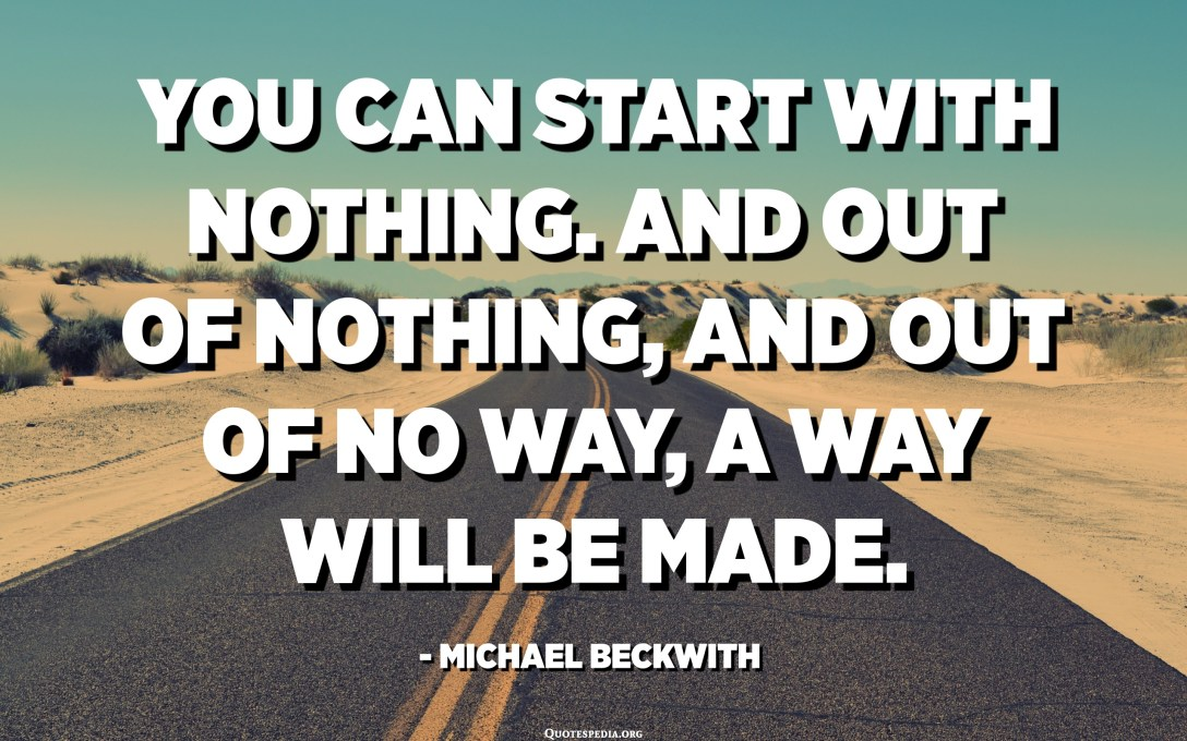 You can start with nothing. And out of nothing, and out of no way, a way will be made. - Michael Beckwith