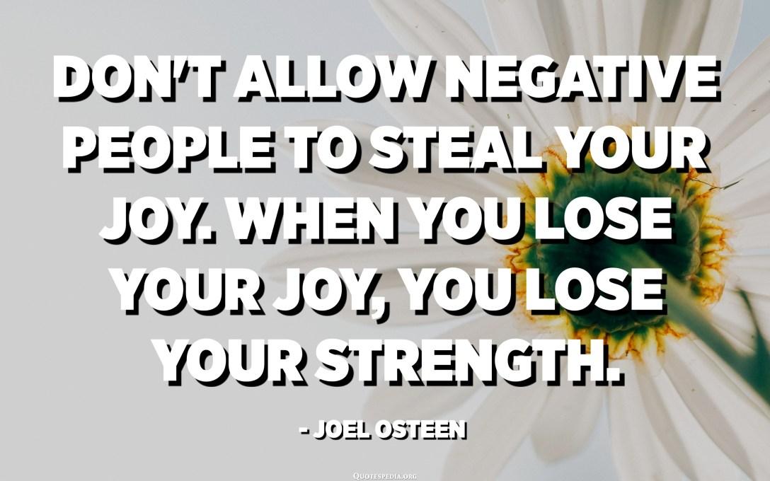 નકારાત્મક લોકોને તમારા આનંદને ચોરવા ન દો. જ્યારે તમે તમારો આનંદ ગુમાવો છો, ત્યારે તમે તમારી શક્તિ ગુમાવશો. - જોએલ ઓસ્ટિન