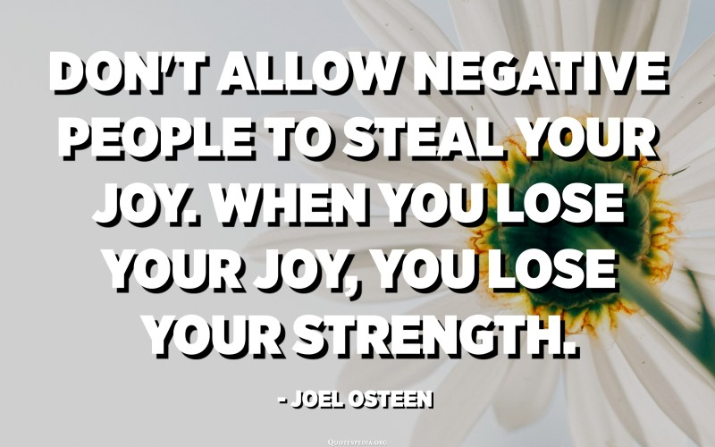 Don't allow negative people to steal your joy. When you lose your joy, you lose your strength. - Joel Osteen