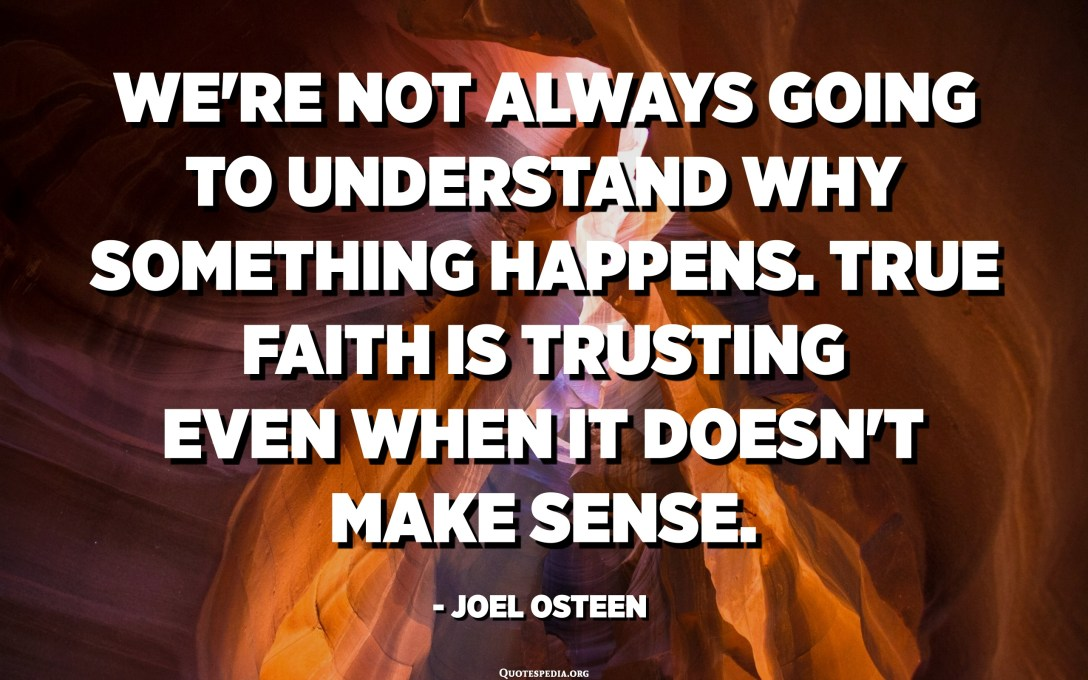 We're not always going to understand why something happens. True faith is trusting even when it doesn't make sense. - Joel Osteen