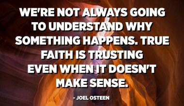 No sempre entendrem per què passa alguna cosa. La veritable fe confia fins i tot quan no té sentit. - Joel Osteen