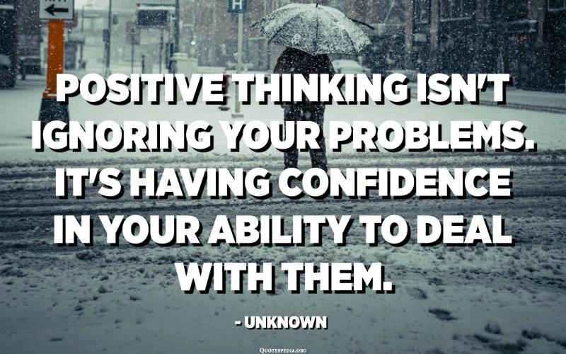 El pensament positiu no ignora els vostres problemes. És tenir confiança en la vostra capacitat per lluitar amb ells. - Desconegut