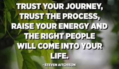 ثق في رحلتك ، ثق في العملية ، ارفع طاقتك وسيأتي الأشخاص المناسبون إلى حياتك. - ستيفن أيتشيسون