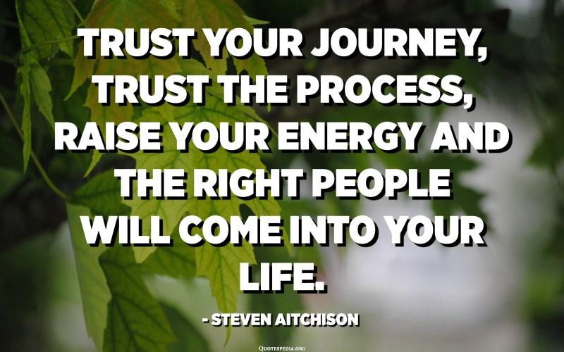 Confia en el teu viatge, confia en el procés, augmenta la teva energia i les persones adequades entraran a la teva vida. - Steven Aitchison