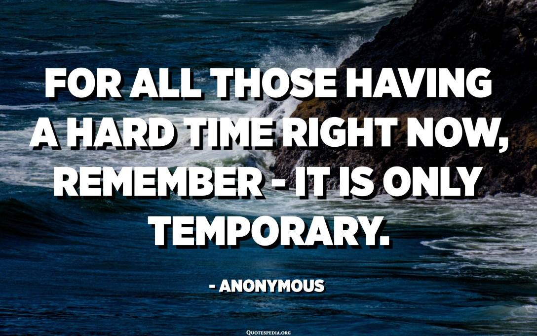 Za sve one koji trenutno imaju teško vrijeme, zapamtite - to je samo privremeno. - Anonimni
