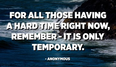 For all those having a hard time right now, Remember - it is only temporary. - Anonymous