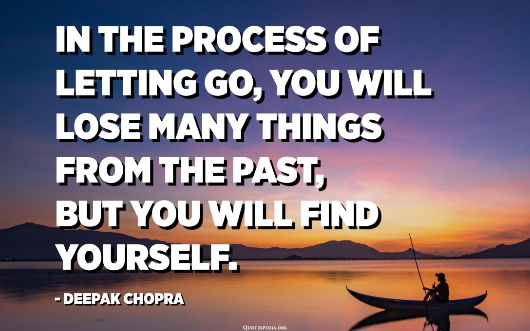 In the process of letting go, you will lose many things from the past, but you will find yourself. - Deepak Chopra