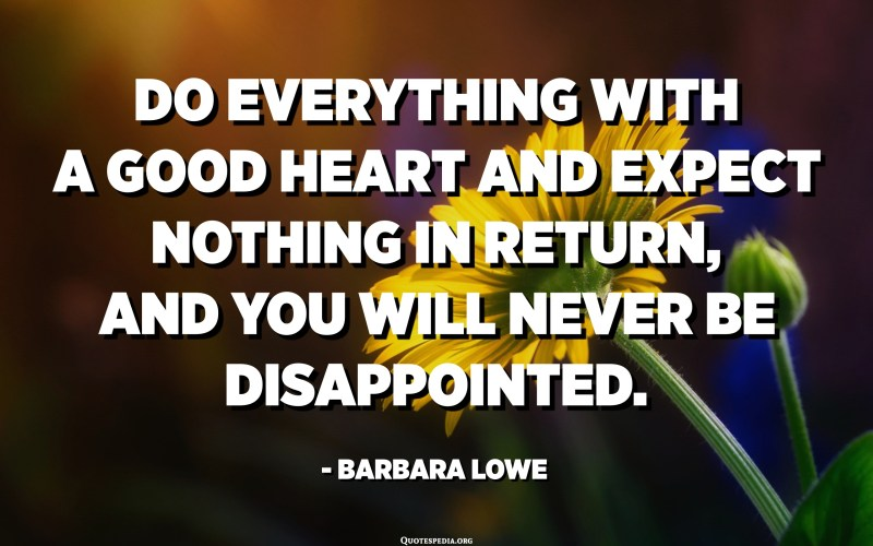 Do everything with a good heart and expect nothing in return, and you will never be disappointed. - Barbara Lowe