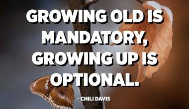 Growing old is mandatory, growing up is optional. - Chili Davis