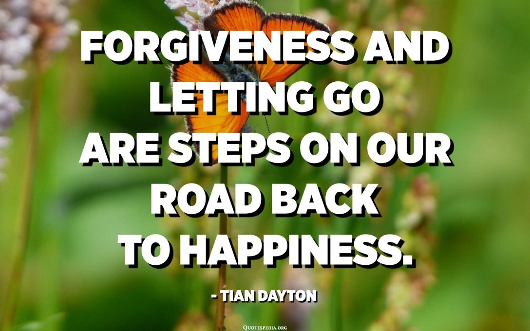 El perdó i deixar-se anar són passos en el camí de tornada cap a la felicitat. - Tian Dayton