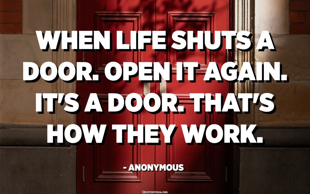 When life shuts a door. Open it again. It's a door. That's how they work. - Anonymous