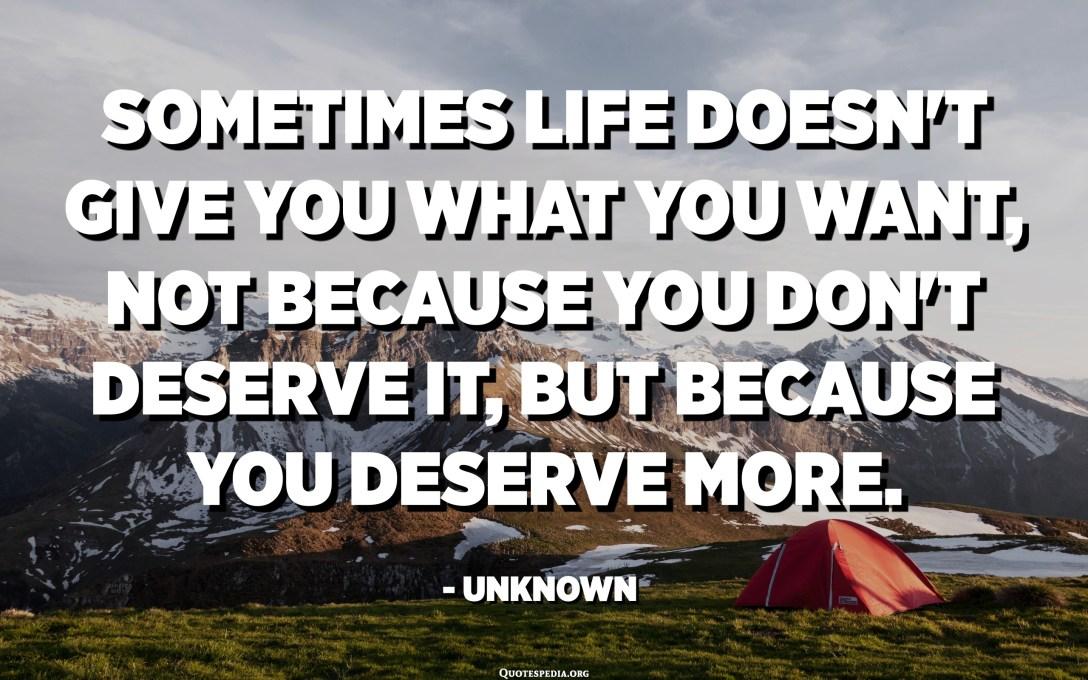 ڪڏهن ڪڏهن زندگي توکي نه ڏيندو آهي جيڪو توهان چاهيو ٿا ، نه ته توهان ان جو مستحق نه آهي ، پر ڇاڪاڻ ته توهان وڌيڪ مستحق آهيو. - نامعلوم