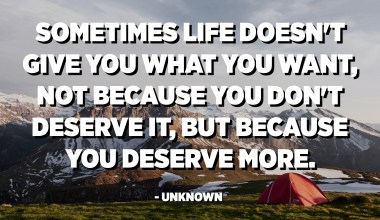 Sometimes life doesn't give you what you want, not because you don't deserve it, but because you deserve more. - Unknown