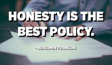 Honesty is the best policy. - Benjamin Franklin