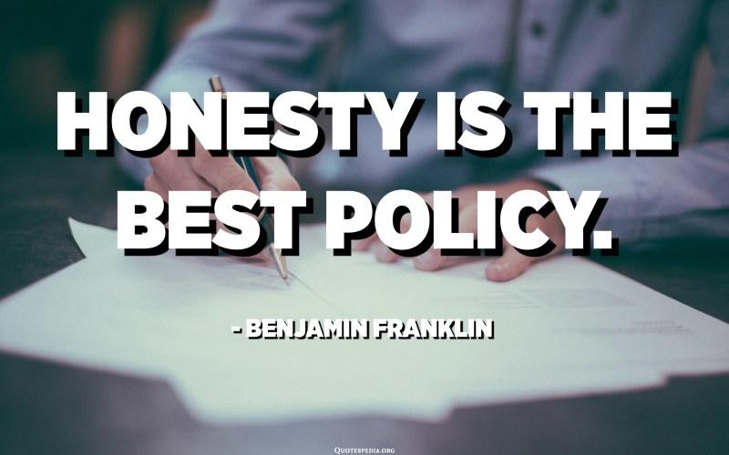 Honesty is the best policy. - Benjamin Franklin