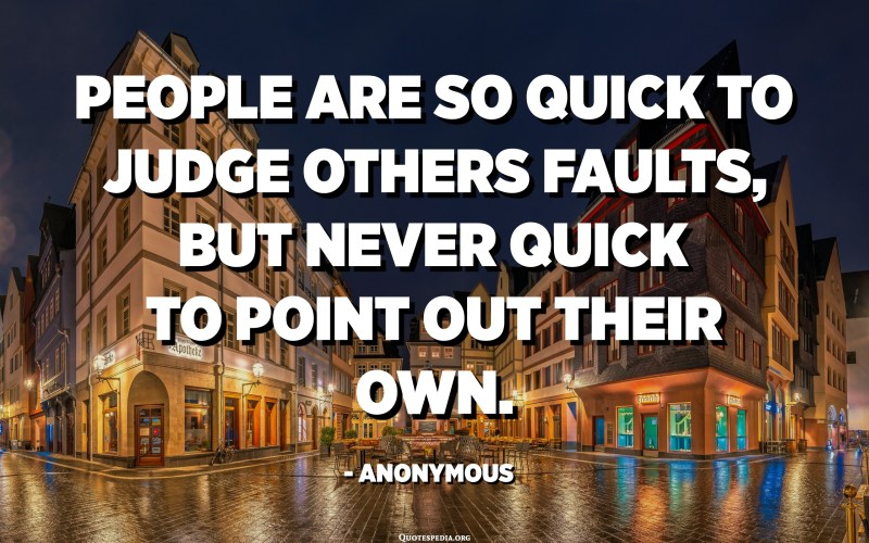 People are so quick to judge others faults, but never quick to point out their own. - Anonymous