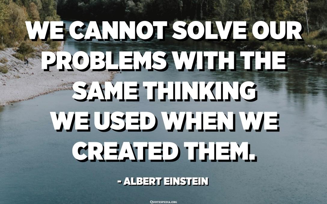 لا يمكننا حل مشاكلنا بنفس التفكير الذي استخدمناه عندما أنشأناها. - البرت اينشتاين